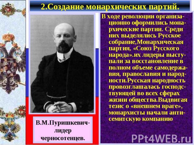 В ходе революции организа-ционно оформились мона-рхические партии. Среди них выделялись Русское собрание,Монархическая партия, «Союз Русского народа».их лидеры высту-пали за восстановление в полном объеме самодержа-вия, православия и народ-ности.Рус…