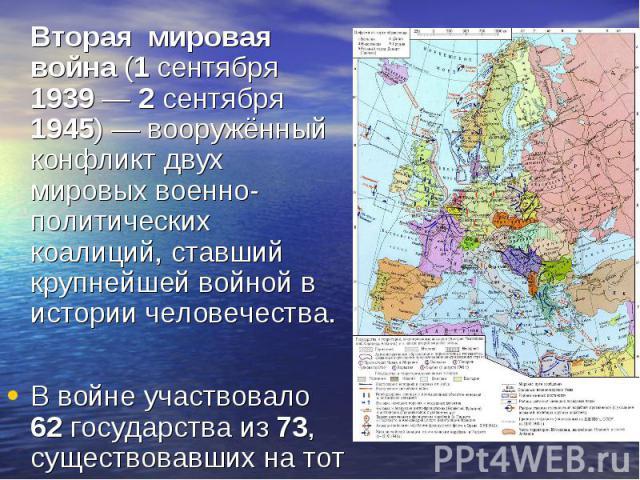 Вторая мировая война (1 сентября 1939— 2 сентября 1945)— вооружённый конфликт двух мировых военно-политических коалиций, ставший крупнейшей войной в истории человечества. Вторая мировая война (1 сентября 1939— 2 сентября 1945)…