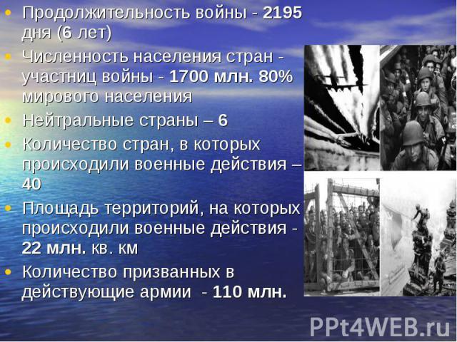 Продолжительность войны - 2195 дня (6 лет) Продолжительность войны - 2195 дня (6 лет) Численность населения стран - участниц войны - 1700 млн. 80% мирового населения Нейтральные страны – 6 Количество стран, в которых происходили военные действия – 4…
