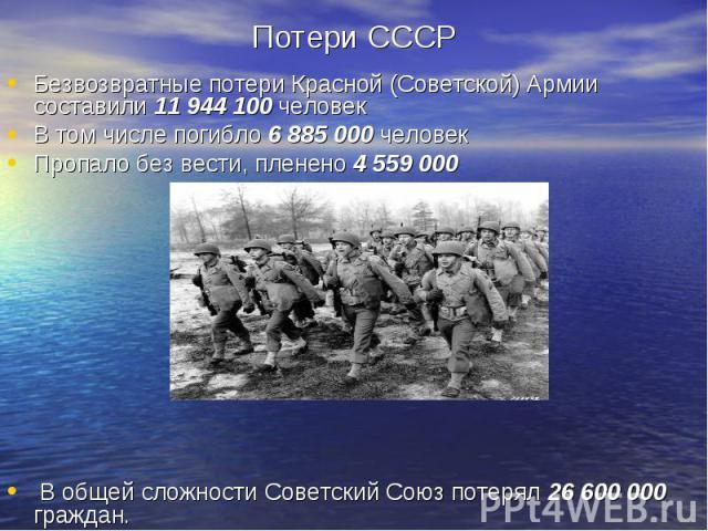 Безвозвратные потери Красной (Советской) Армии составили 11 944 100 человек Безвозвратные потери Красной (Советской) Армии составили 11 944 100 человек В том числе погибло 6 885 000 человек Пропало без вести, пленено 4 559 000 В общей сложности Сове…