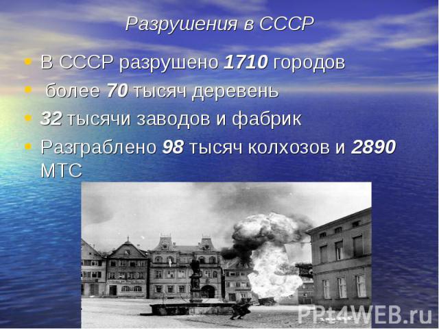 В СССР разрушено 1710 городов В СССР разрушено 1710 городов более 70 тысяч деревень 32 тысячи заводов и фабрик Разграблено 98 тысяч колхозов и 2890 МТС