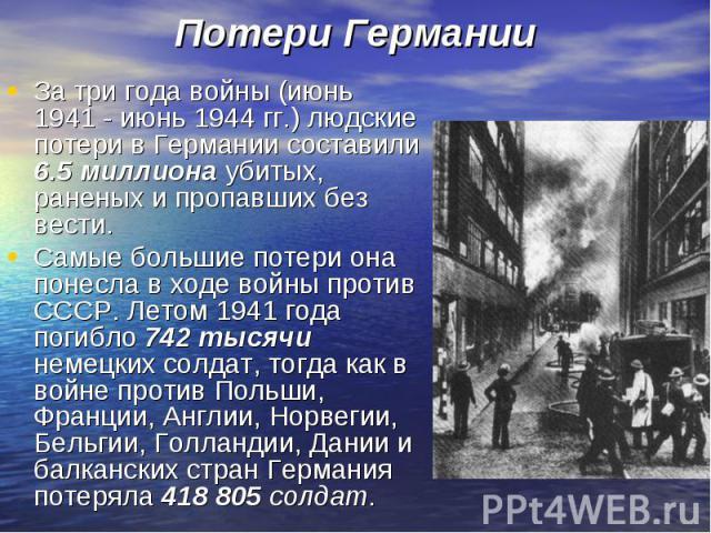 За три года войны (июнь 1941 - июнь 1944 гг.) людские потери в Германии составили 6.5 миллиона убитых, раненых и пропавших без вести. За три года войны (июнь 1941 - июнь 1944 гг.) людские потери в Германии составили 6.5 миллиона убитых, раненых и пр…