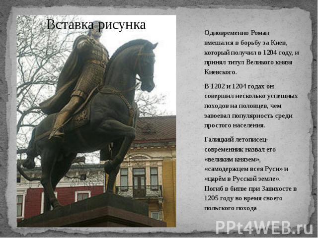 Одновременно Роман вмешался в борьбу за Киев, который получил в 1204 году, и принял титул Великого князя Киевского. Одновременно Роман вмешался в борьбу за Киев, который получил в 1204 году, и принял титул Великого князя Киевского. В 1202 и 1204 год…