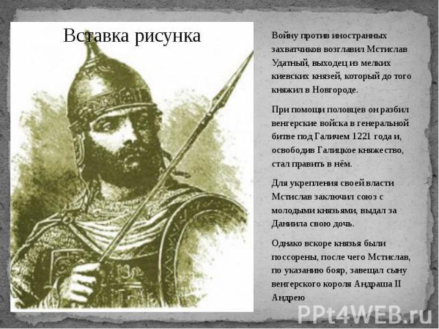 Войну против иностранных захватчиков возглавил Мстислав Удатный, выходец из мелких киевских князей, который до того княжил в Новгороде. Войну против иностранных захватчиков возглавил Мстислав Удатный, выходец из мелких киевских князей, который до то…