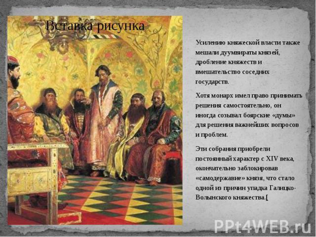 Усилению княжеской власти также мешали дуумвираты князей, дробление княжеств и вмешательство соседних государств. Усилению княжеской власти также мешали дуумвираты князей, дробление княжеств и вмешательство соседних государств. Хотя монарх имел прав…