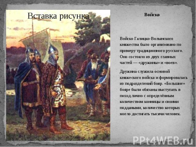 Войско Войско Галицко-Волынского княжества было организовано по примеру традиционного русского. Оно состояло из двух главных частей— «дружины» и «воев». Дружина служила основой княжеского войска и формировалась из подразделений бояр. «Большие»…