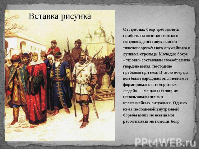 От простых бояр требовалось прибыть на позиции только в сопровождении двух воинов— тяжеловооружённого оружейника и лучника-стрельца. Молодые бояре «отроки» составляли своеобразную гвардию князя, постоянно пребывая при нём. В свою очередь, вои …