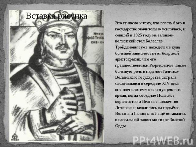 Это привело к тому, что власть бояр в государстве значительно усилилась, и севший в 1325 году на галицко-волынский стол Болеслав Тройденович уже находился в куда большей зависимости от боярской аристократии, чем его предшественники Рюриковичи. Также…