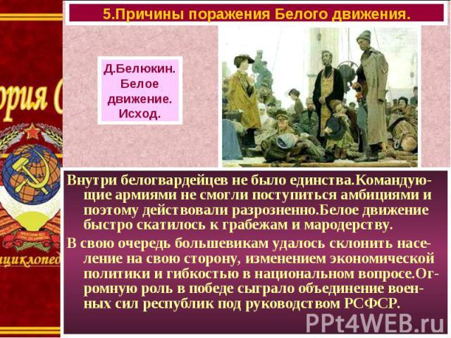 Внутри белогвардейцев не было единства.Командую-щие армиями не смогли поступиться амбициями и поэтому действовали разрозненно.Белое движение быстро скатилось к грабежам и мародерству. Внутри белогвардейцев не было единства.Командую-щие армиями не см…