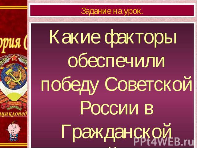 Какие факторы обеспечили победу Советской России в Гражданской войне? Какие факторы обеспечили победу Советской России в Гражданской войне?