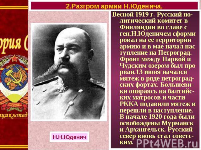 Весной 1919 г. Русский по-литический комитет в Финляндии во главе с ген.Н.Юденичем сформи ровал на ее территории армию и в мае начал нас тупление на Петроград. Фронт между Нарвой и Чудским озером был про рван.13 июня начался мятеж в ряде петроград-с…