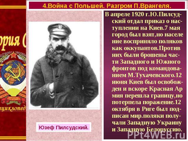 В апреле 1920 г.Ю.Пилсуд-ский отдал приказ о нас-туплении на Киев.7 мая город был взят,но населе ние восприняло поляков как оккупантов.Против них были брошены час-ти Западного и Южного фронтов под командова-нием М.Тухачевского.12 июня Киев был освоб…