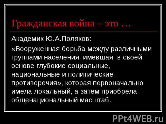 Гражданская война – это … Академик Ю.А.Поляков: «Вооруженная борьба между различными группами населения, имевшая в своей основе глубокие социальные, национальные и политические противоречия», которая первоначально имела локальный, а затем приобрела …