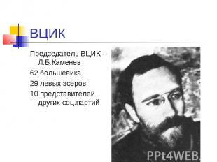 ВЦИК Председатель ВЦИК – Л.Б.Каменев 62 большевика 29 левых эсеров 10 представит