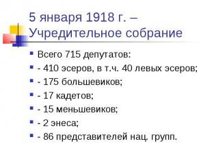 5 января 1918 г. – Учредительное собрание Всего 715 депутатов: - 410 эсеров, в т