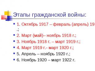 Этапы гражданской войны: 1. Октябрь 1917 – февраль (апрель) 1918 г.; 2. Март (ма