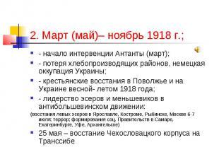 2. Март (май)– ноябрь 1918 г.; - начало интервенции Антанты (март); - потеря хле