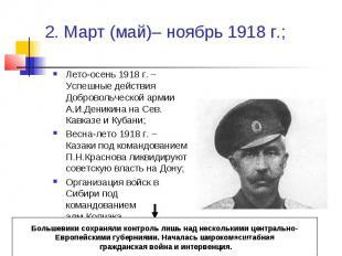 2. Март (май)– ноябрь 1918 г.; Лето-осень 1918 г. – Успешные действия Добровольч