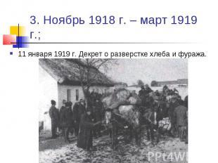 3. Ноябрь 1918 г. – март 1919 г.; 11 января 1919 г. Декрет о разверстке хлеба и