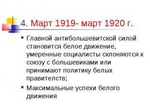 4. Март 1919- март 1920 г. Главной антибольшевитской силой становится белое движ