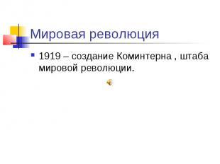 Мировая революция 1919 – создание Коминтерна , штаба мировой революции.