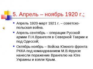 5. Апрель – ноябрь 1920 г.; Апрель 1920-март 1921 г. – советско-польская война.