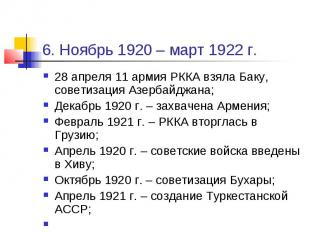 6. Ноябрь 1920 – март 1922 г. 28 апреля 11 армия РККА взяла Баку, советизация Аз
