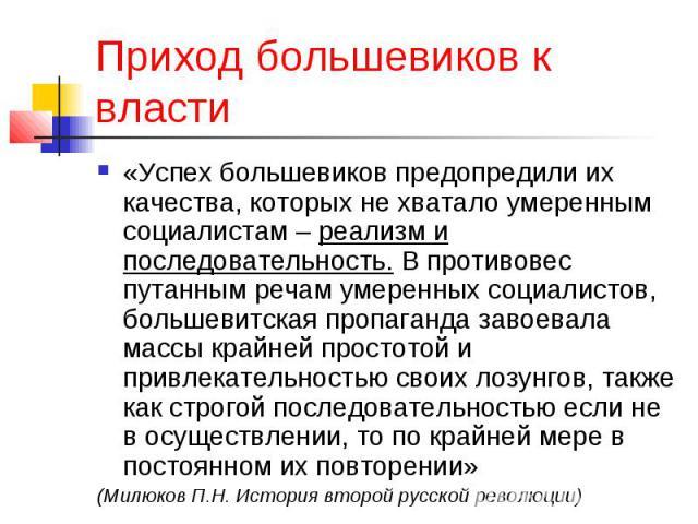 Приход большевиков к власти «Успех большевиков предопредили их качества, которых не хватало умеренным социалистам – реализм и последовательность. В противовес путанным речам умеренных социалистов, большевитская пропаганда завоевала массы крайней про…