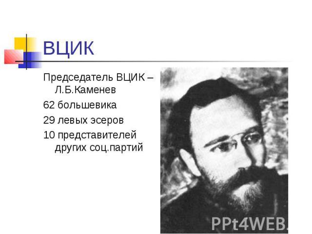 ВЦИК Председатель ВЦИК – Л.Б.Каменев 62 большевика 29 левых эсеров 10 представителей других соц.партий