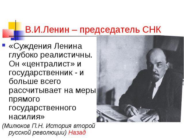 В.И.Ленин – председатель СНК «Суждения Ленина глубоко реалистичны. Он «централист» и государственник - и больше всего рассчитывает на меры прямого государственного насилия» (Милюков П.Н. История второй русской революции) Назад