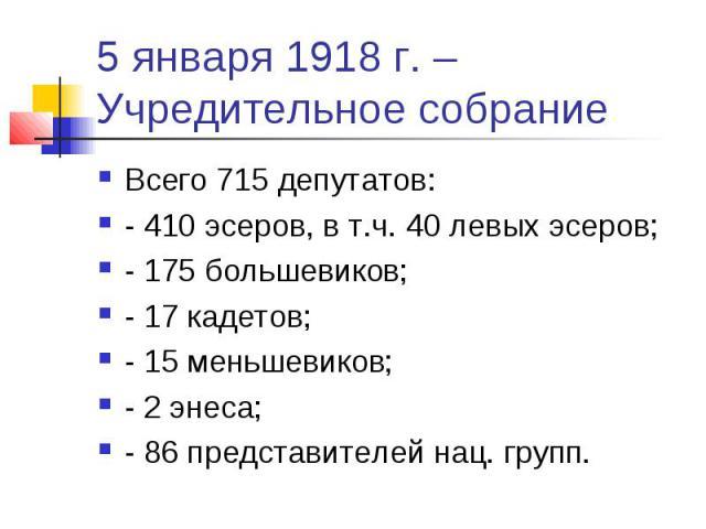 5 января 1918 г. – Учредительное собрание Всего 715 депутатов: - 410 эсеров, в т.ч. 40 левых эсеров; - 175 большевиков; - 17 кадетов; - 15 меньшевиков; - 2 энеса; - 86 представителей нац. групп.