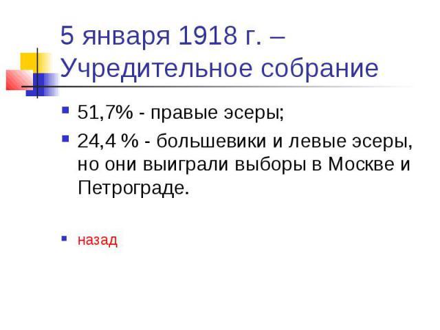 5 января 1918 г. – Учредительное собрание 51,7% - правые эсеры; 24,4 % - большевики и левые эсеры, но они выиграли выборы в Москве и Петрограде. назад