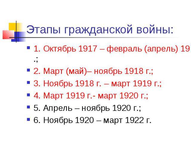 Этапы гражданской войны: 1. Октябрь 1917 – февраль (апрель) 1918 г.; 2. Март (май)– ноябрь 1918 г.; 3. Ноябрь 1918 г. – март 1919 г.; 4. Март 1919 г.- март 1920 г.; 5. Апрель – ноябрь 1920 г.; 6. Ноябрь 1920 – март 1922 г.