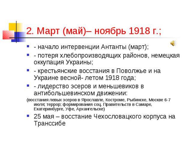 2. Март (май)– ноябрь 1918 г.; - начало интервенции Антанты (март); - потеря хлебопроизводящих районов, немецкая оккупация Украины; - крестьянские восстания в Поволжье и на Украине весной- летом 1918 года; - лидерство эсеров и меньшевиков в антиболь…