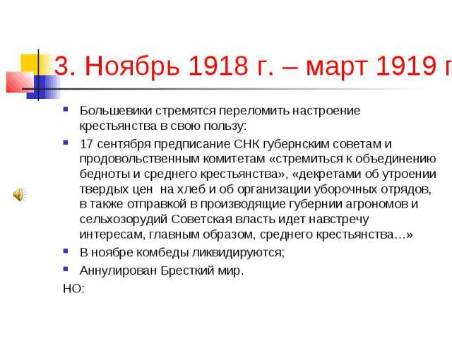 3. Ноябрь 1918 г. – март 1919 г.; Большевики стремятся переломить настроение крестьянства в свою пользу: 17 сентября предписание СНК губернским советам и продовольственным комитетам «стремиться к объединению бедноты и среднего крестьянства», «декрет…