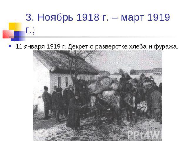 3. Ноябрь 1918 г. – март 1919 г.; 11 января 1919 г. Декрет о разверстке хлеба и фуража.