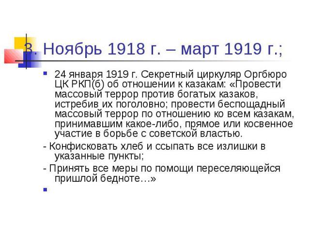 3. Ноябрь 1918 г. – март 1919 г.; 24 января 1919 г. Секретный циркуляр Оргбюро ЦК РКП(б) об отношении к казакам: «Провести массовый террор против богатых казаков, истребив их поголовно; провести беспощадный массовый террор по отношению ко всем казак…