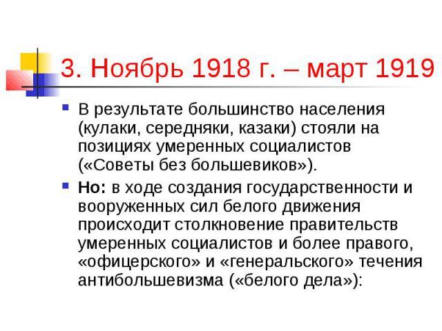 3. Ноябрь 1918 г. – март 1919 г.; В результате большинство населения (кулаки, середняки, казаки) стояли на позициях умеренных социалистов («Советы без большевиков»). Но: в ходе создания государственности и вооруженных сил белого движения происходит …