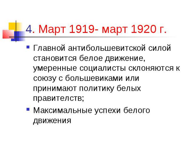 4. Март 1919- март 1920 г. Главной антибольшевитской силой становится белое движение, умеренные социалисты склоняются к союзу с большевиками или принимают политику белых правителств; Максимальные успехи белого движения