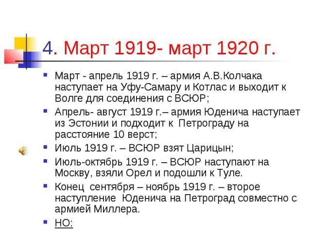 4. Март 1919- март 1920 г. Март - апрель 1919 г. – армия А.В.Колчака наступает на Уфу-Самару и Котлас и выходит к Волге для соединения с ВСЮР; Апрель- август 1919 г.– армия Юденича наступает из Эстонии и подходит к Петрограду на расстояние 10 верст;…