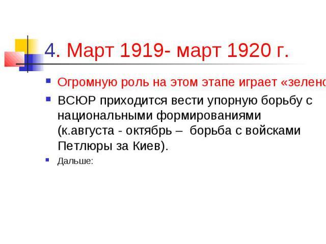 4. Март 1919- март 1920 г. Огромную роль на этом этапе играет «зеленое движение», которое развязывает партизанскую войну в тылах ВСЮР; ВСЮР приходится вести упорную борьбу с национальными формированиями (к.августа - октябрь – борьба с войсками Петлю…