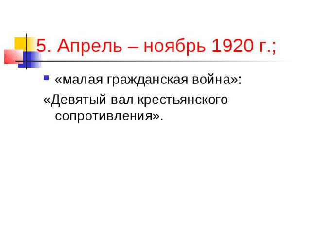 5. Апрель – ноябрь 1920 г.; «малая гражданская война»: «Девятый вал крестьянского сопротивления».