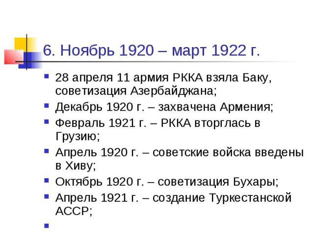 6. Ноябрь 1920 – март 1922 г. 28 апреля 11 армия РККА взяла Баку, советизация Азербайджана; Декабрь 1920 г. – захвачена Армения; Февраль 1921 г. – РККА вторглась в Грузию; Апрель 1920 г. – советские войска введены в Хиву; Октябрь 1920 г. – советизац…