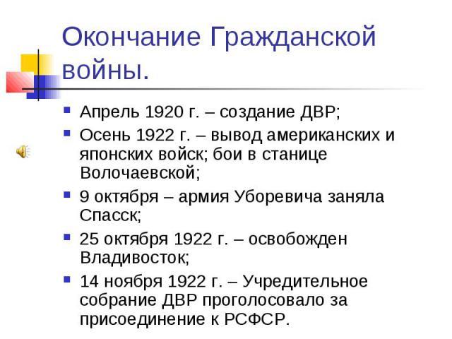 Окончание Гражданской войны. Апрель 1920 г. – создание ДВР; Осень 1922 г. – вывод американских и японских войск; бои в станице Волочаевской; 9 октября – армия Уборевича заняла Спасск; 25 октября 1922 г. – освобожден Владивосток; 14 ноября 1922 г. – …