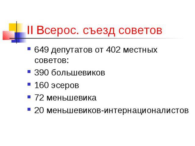 II Всерос. съезд советов 649 депутатов от 402 местных советов: 390 большевиков 160 эсеров 72 меньшевика 20 меньшевиков-интернационалистов