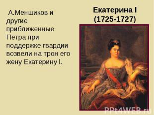 А.Меншиков и другие приближенные Петра при поддержке гвардии возвели на трон его