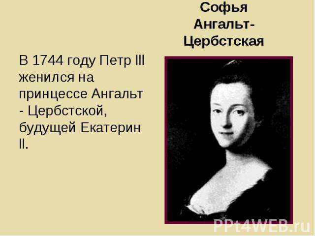 В 1744 году Петр lll женился на принцессе Ангальт - Цербстской, будущей Екатерин ll. В 1744 году Петр lll женился на принцессе Ангальт - Цербстской, будущей Екатерин ll.