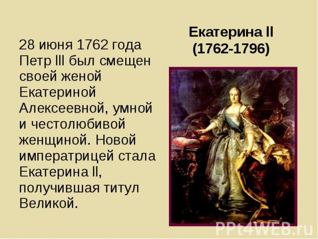 28 июня 1762 года Петр lll был смещен своей женой Екатериной Алексеевной, умной и честолюбивой женщиной. Новой императрицей стала Екатерина ll, получившая титул Великой. 28 июня 1762 года Петр lll был смещен своей женой Екатериной Алексеевной, умной…
