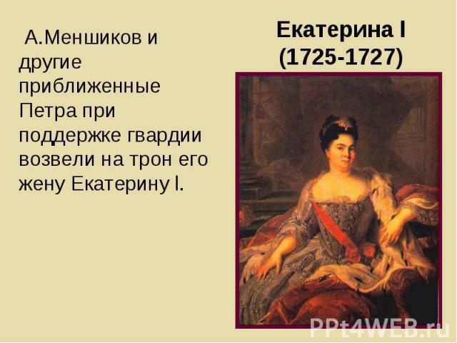 А.Меншиков и другие приближенные Петра при поддержке гвардии возвели на трон его жену Екатерину l. А.Меншиков и другие приближенные Петра при поддержке гвардии возвели на трон его жену Екатерину l.