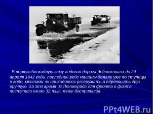 В первую блокадную зиму ледовая дорога действовала до 24 апреля 1942года,